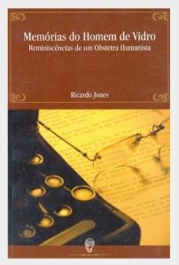 Memórias do Homem de Vidro - Reminiscências de um Obstetra Humanista - Ricardo Hebert Jones - Ed.: Ideias a Granel